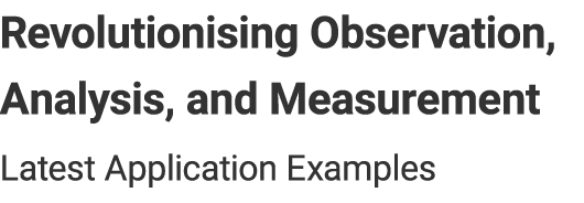 Revolutionising Observation, Analysis, and Measurement - Latest Application Examples